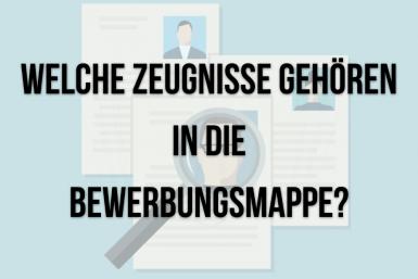 Bewerbung Zeugnisse: Welche gehören in die Mappe?