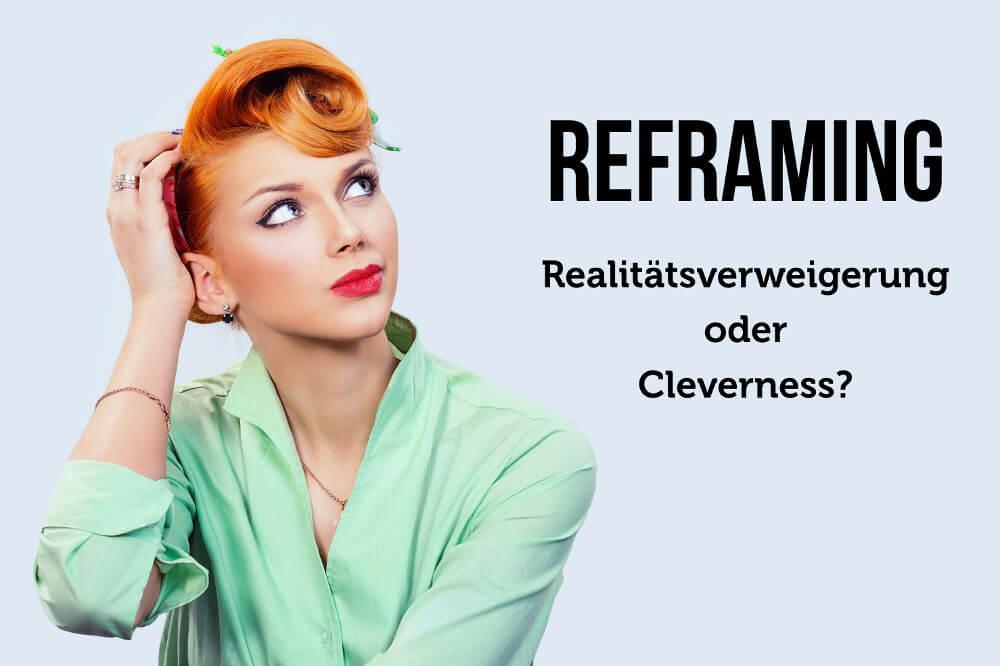Reframing: Realitätsverweigerung oder Cleverness?