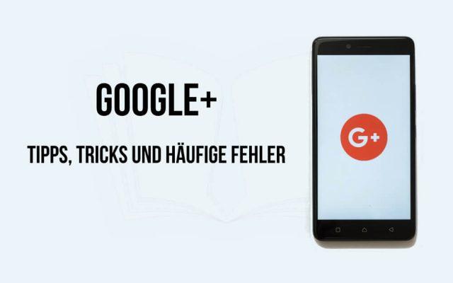 GooglePlus Tipps Tricks Fehler Netzwerk Social Google+