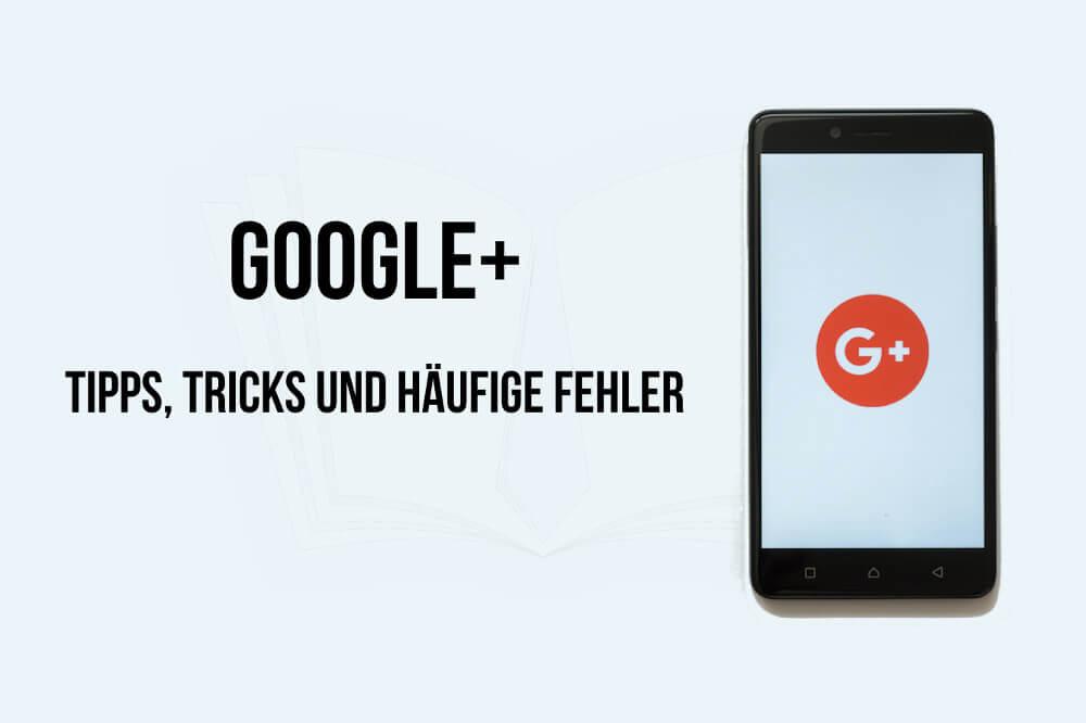 Google+: Tipps, Tricks und fiese Fehler